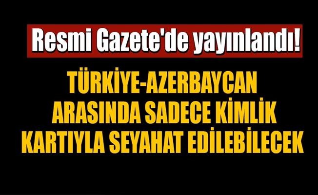 Türkiye-Azerbaycan arasında sadece kimlik kartıyla seyahat edilebilecek