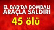 El Bab'da bombalı araçla saldırı: 45 ölü